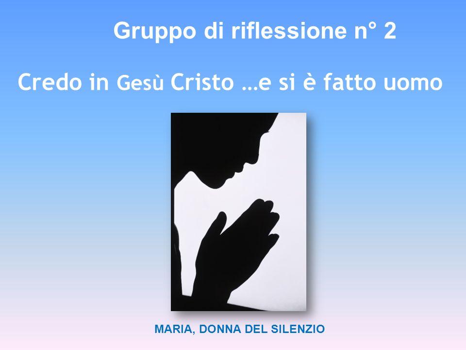MARIA, DONNA DEL SILENZIO Gruppo di riflessione n° 2 Credo in Gesù Cristo …e si è fatto uomo