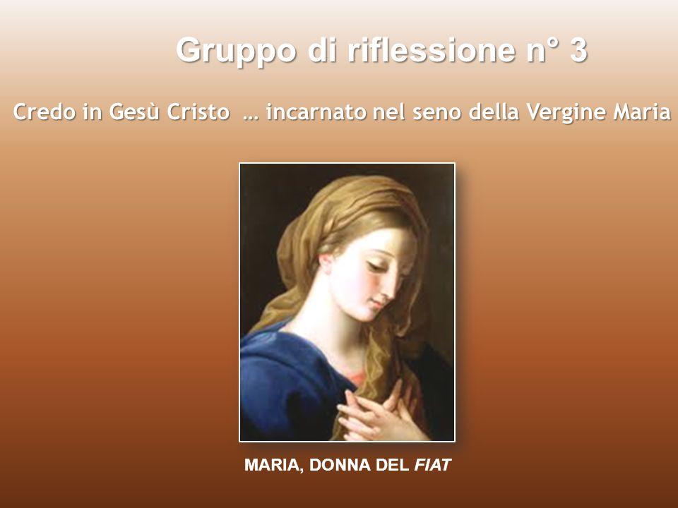 Gruppo 3 Credo in Gesù Cristo … incarnato nel seno della Vergine Maria O Maria del FIAT, Cosa ne facciamo di questa vita spenta da paure, diffidenze, egoismi e da stanchi e inutili affanni.