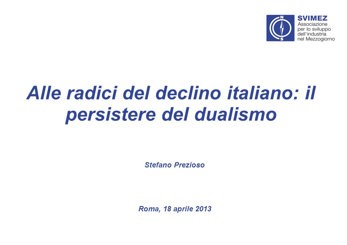Alle radici del declino italiano: il persistere del dualismo Roma, 18 aprile 2013 Stefano Prezioso