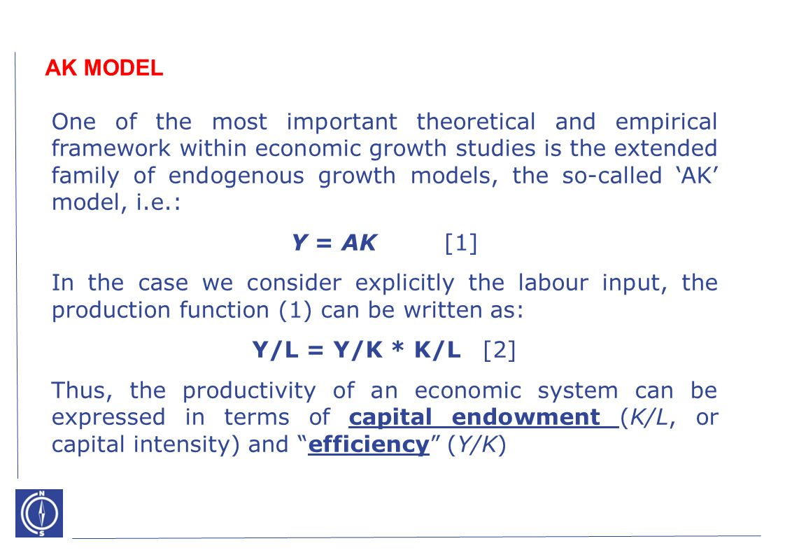 One of the most important theoretical and empirical framework within economic growth studies is the extended family of endogenous growth models, the so-called AK model, i.e.: Y = AK[1] In the case we consider explicitly the labour input, the production function (1) can be written as: Y/L = Y/K * K/L [2] Thus, the productivity of an economic system can be expressed in terms of capital endowment (K/L, or capital intensity) and efficiency (Y/K) AK MODEL
