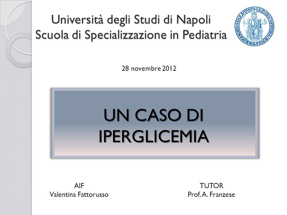 Università degli Studi di Napoli Scuola di Specializzazione in Pediatria 28 novembre 2012 UN CASO DI IPERGLICEMIA AIF Valentina Fattorusso TUTOR Prof.