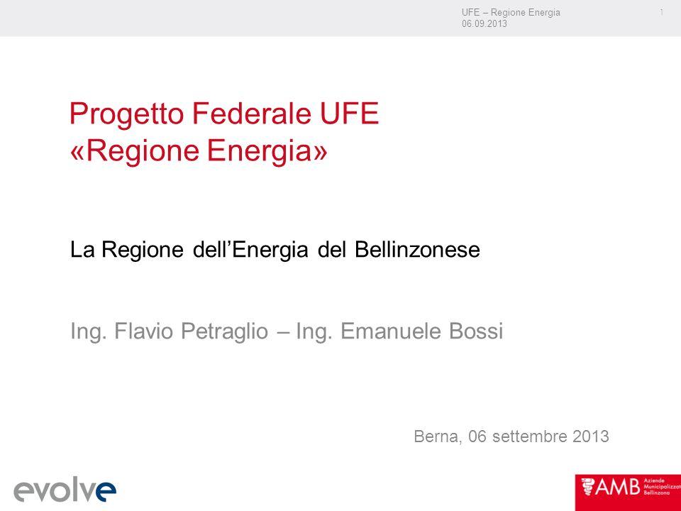 UFE – Regione Energia 06.09.2013 1 Progetto Federale UFE «Regione Energia» La Regione dellEnergia del Bellinzonese Ing.