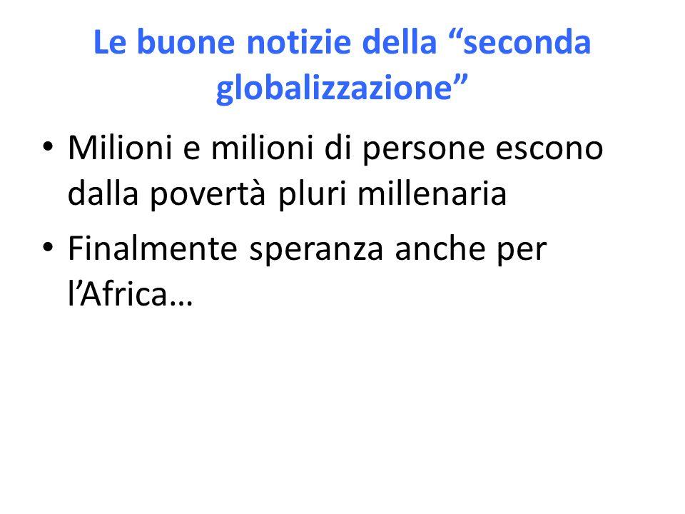 Le buone notizie della seconda globalizzazione Milioni e milioni di persone escono dalla povertà pluri millenaria Finalmente speranza anche per lAfrica…