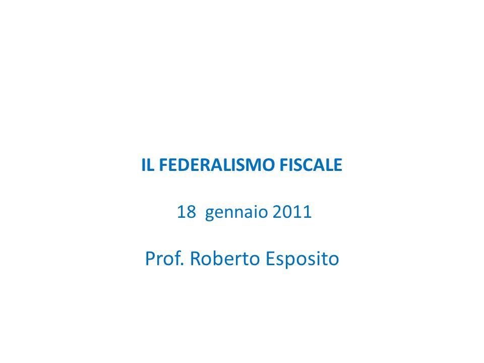 IL FEDERALISMO FISCALE 18 gennaio 2011 Prof. Roberto Esposito