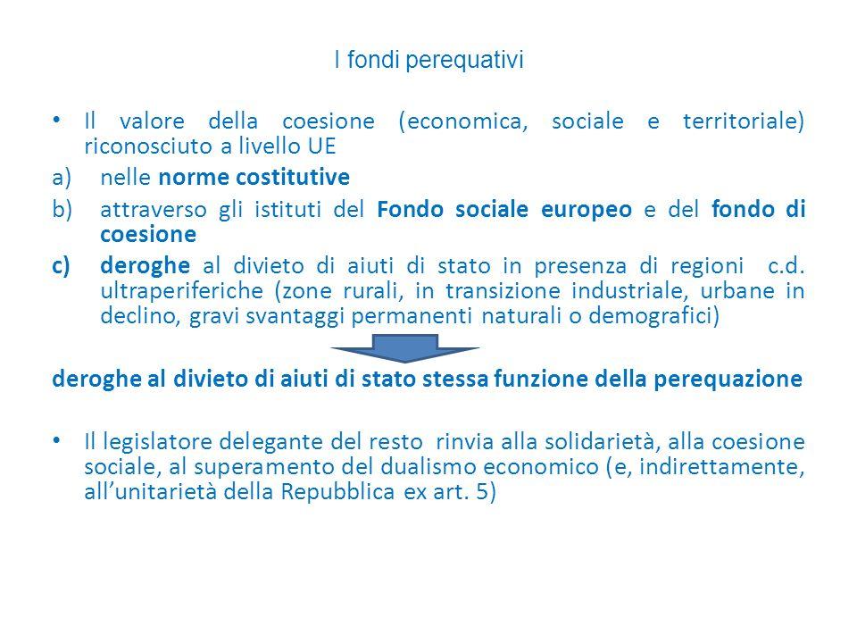I fondi perequativi Il valore della coesione (economica, sociale e territoriale) riconosciuto a livello UE a)nelle norme costitutive b)attraverso gli istituti del Fondo sociale europeo e del fondo di coesione c)deroghe al divieto di aiuti di stato in presenza di regioni c.d.
