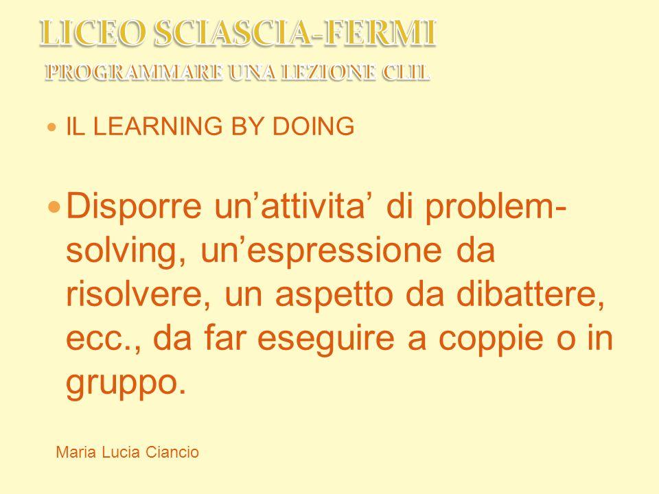 IL LEARNING BY DOING Disporre unattivita di problem- solving, unespressione da risolvere, un aspetto da dibattere, ecc., da far eseguire a coppie o in