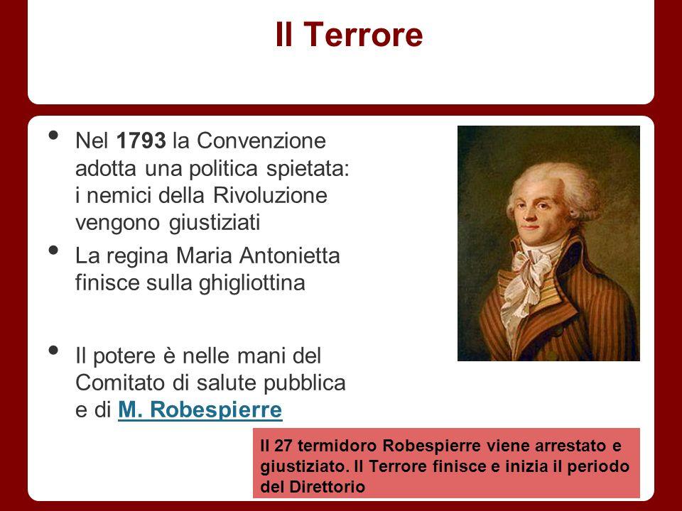 Il Terrore Nel 1793 la Convenzione adotta una politica spietata: i nemici della Rivoluzione vengono giustiziati La regina Maria Antonietta finisce sul
