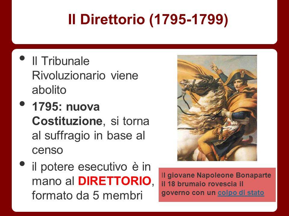Il Direttorio (1795-1799) Il Tribunale Rivoluzionario viene abolito 1795: nuova Costituzione, si torna al suffragio in base al censo il potere esecuti
