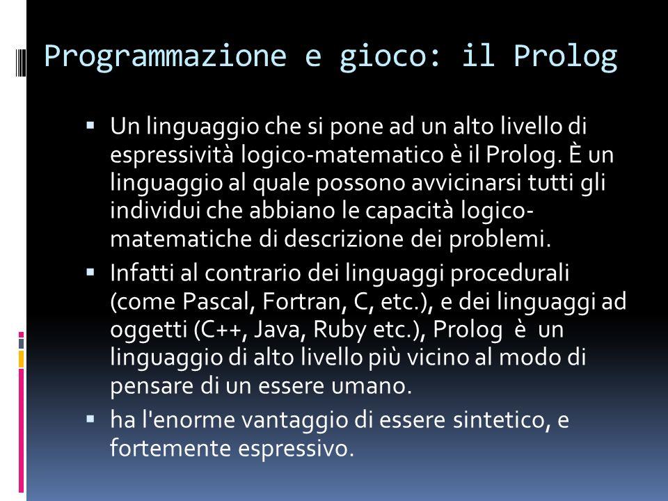 Programmazione e gioco: il Prolog Un linguaggio che si pone ad un alto livello di espressività logico-matematico è il Prolog.