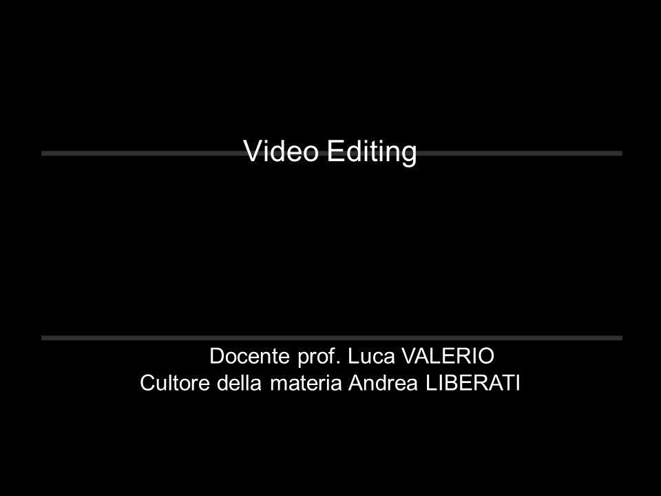 Video Editing Docente prof. Luca VALERIO Cultore della materia Andrea LIBERATI