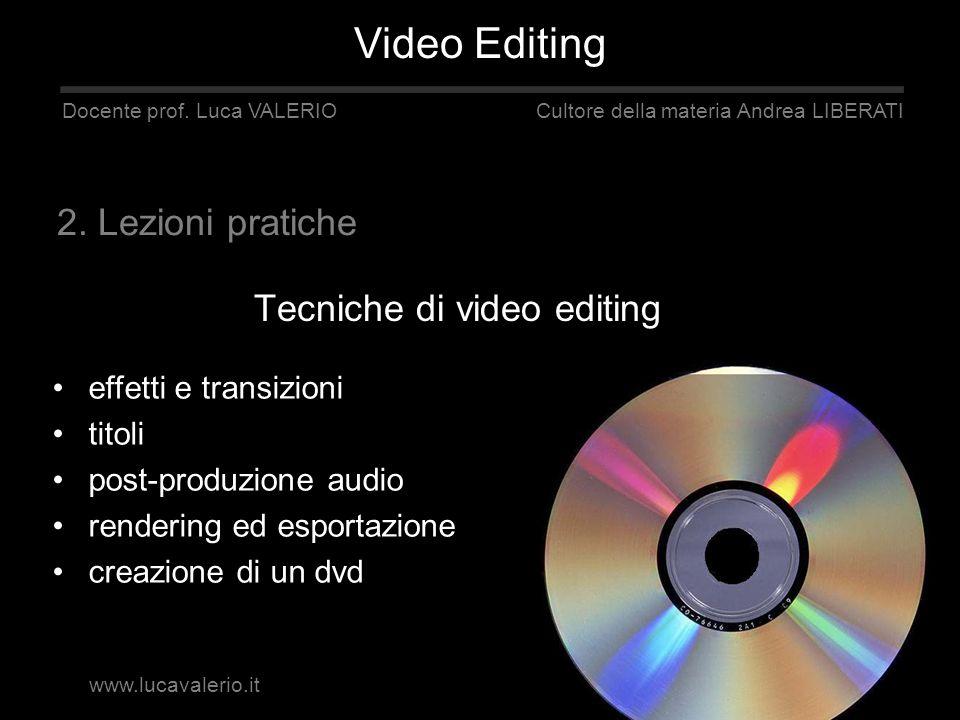 Tecniche di video editing Docente prof. Luca VALERIO Cultore della materia Andrea LIBERATI effetti e transizioni titoli post-produzione audio renderin
