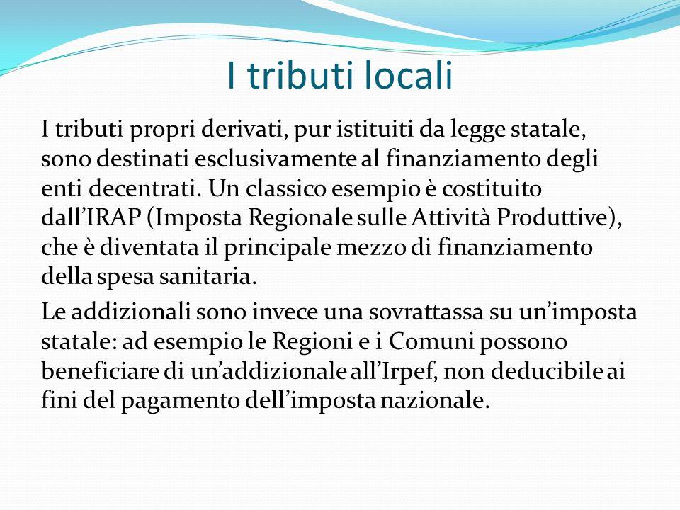 I tributi locali I tributi propri derivati, pur istituiti da legge statale, sono destinati esclusivamente al finanziamento degli enti decentrati.