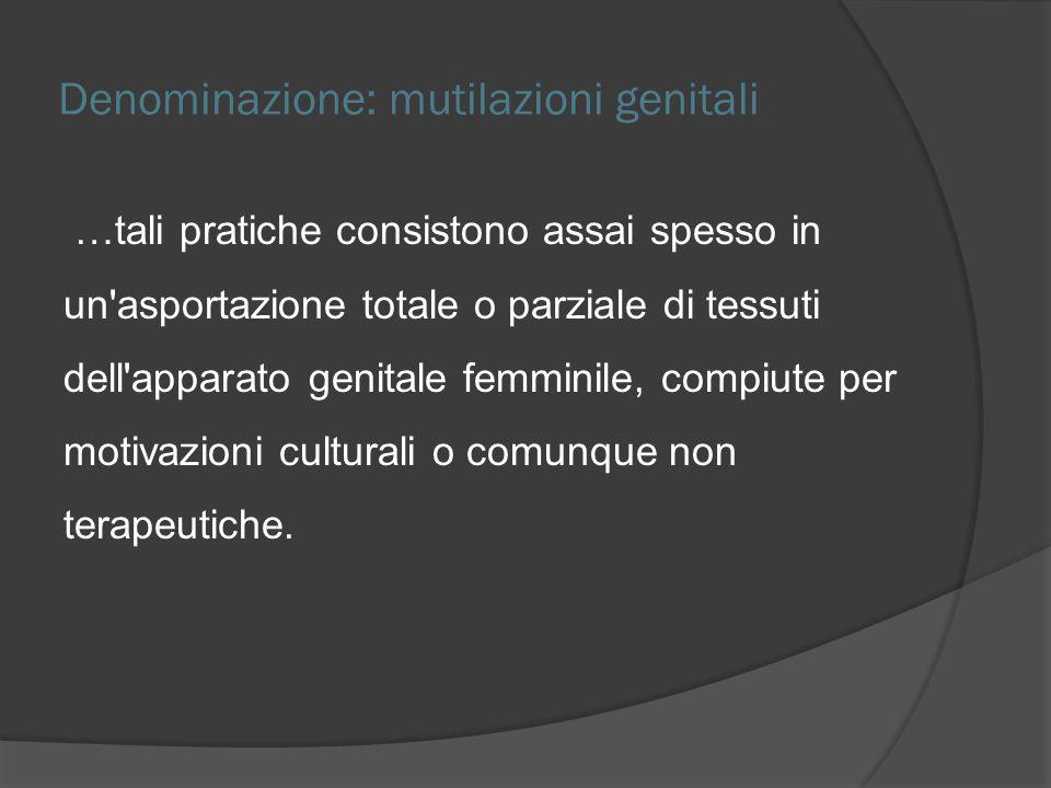 Denominazione: mutilazioni genitali …tali pratiche consistono assai spesso in un'asportazione totale o parziale di tessuti dell'apparato genitale femm