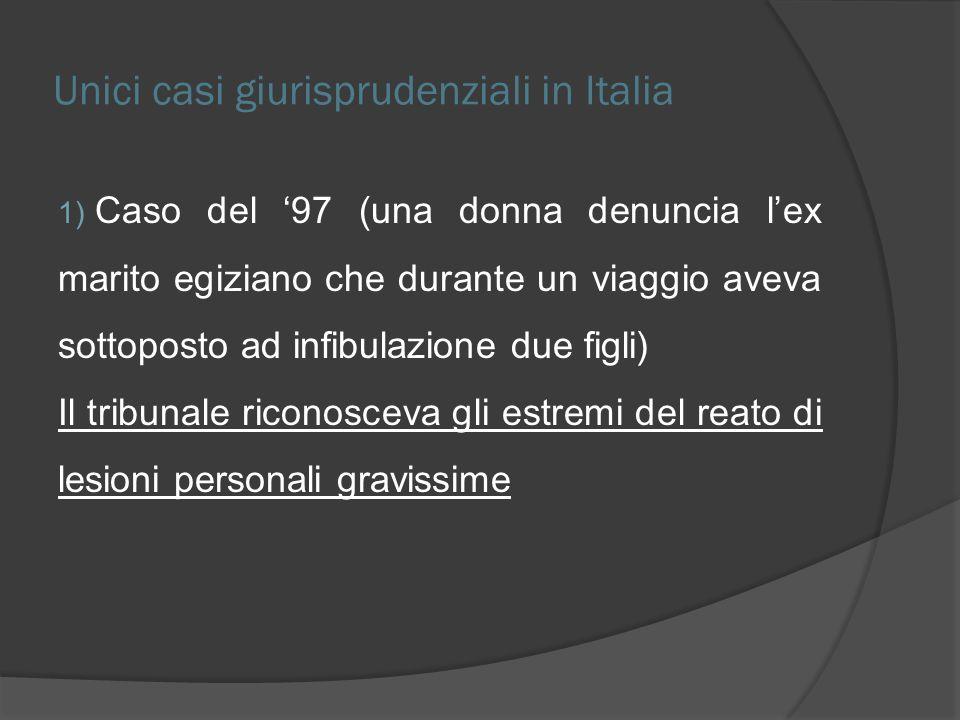 Unici casi giurisprudenziali in Italia 1) Caso del 97 (una donna denuncia lex marito egiziano che durante un viaggio aveva sottoposto ad infibulazione