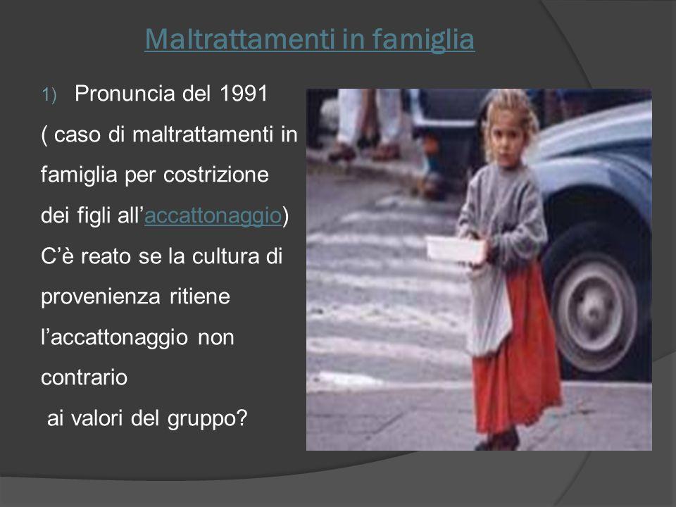 Maltrattamenti in famiglia 1) Pronuncia del 1991 ( caso di maltrattamenti in famiglia per costrizione dei figli allaccattonaggio) Cè reato se la cultu
