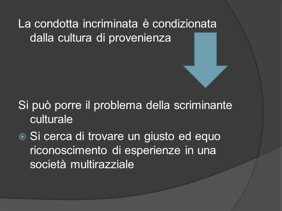 La condotta incriminata è condizionata dalla cultura di provenienza Si può porre il problema della scriminante culturale Si cerca di trovare un giusto