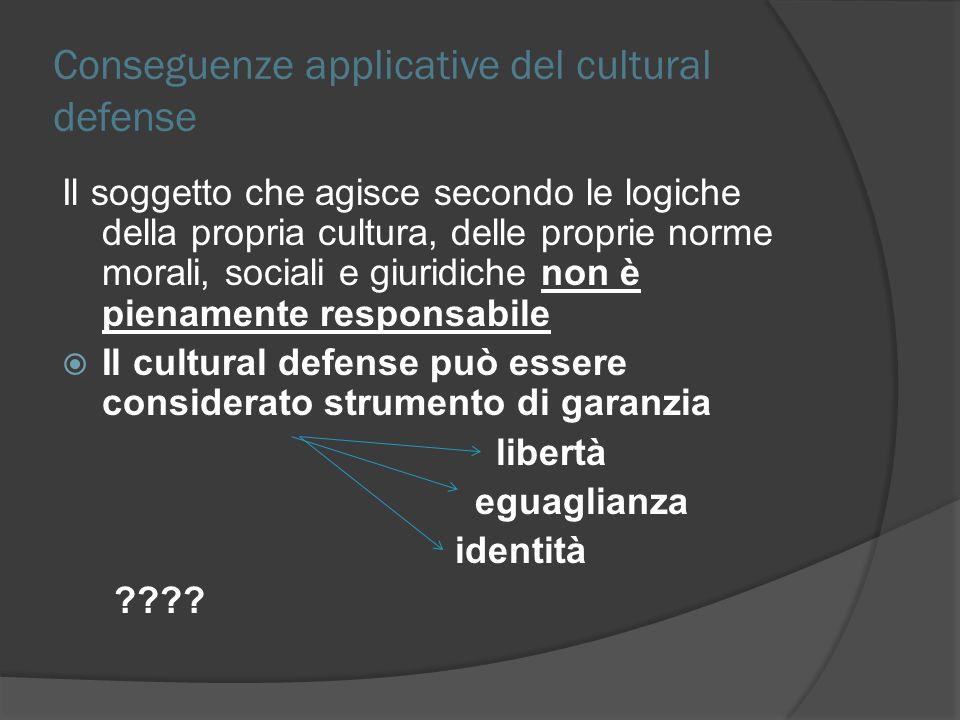 Conseguenze applicative del cultural defense Il soggetto che agisce secondo le logiche della propria cultura, delle proprie norme morali, sociali e gi