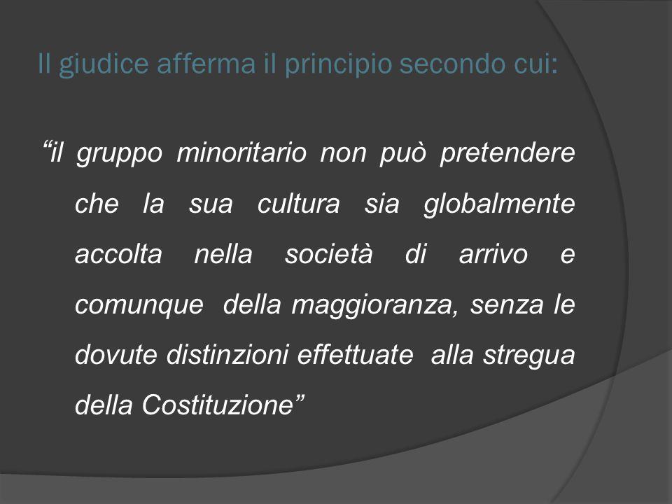 Il giudice afferma il principio secondo cui: il gruppo minoritario non può pretendere che la sua cultura sia globalmente accolta nella società di arri