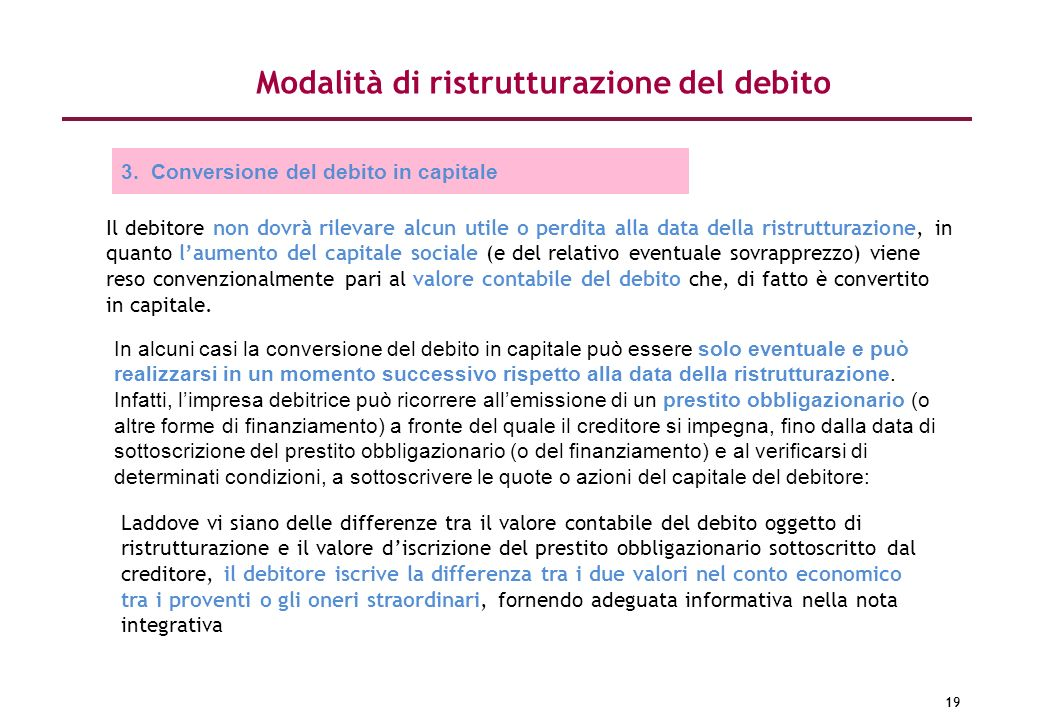19 Modalità di ristrutturazione del debito 3. Conversione del debito in capitale Il debitore non dovrà rilevare alcun utile o perdita alla data della
