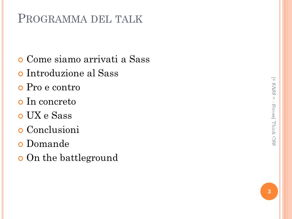 P ROGRAMMA DEL TALK Come siamo arrivati a Sass Introduzione al Sass Pro e contro In concreto UX e Sass Conclusioni Domande On the battleground [+ SASS = - Stress] Think CSS 3