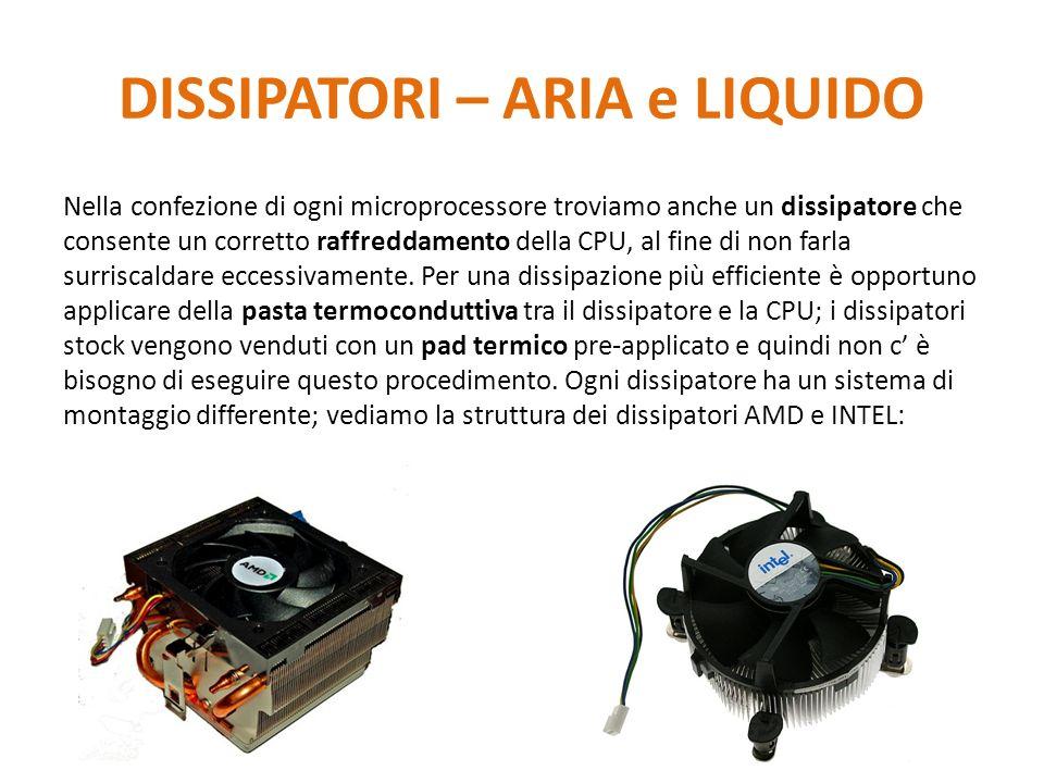 DISSIPATORI – ARIA e LIQUIDO Nella confezione di ogni microprocessore troviamo anche un dissipatore che consente un corretto raffreddamento della CPU,