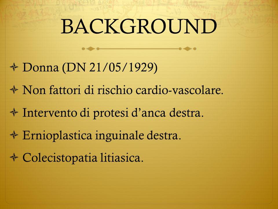 BACKGROUND Donna (DN 21/05/1929) Non fattori di rischio cardio-vascolare. Intervento di protesi danca destra. Ernioplastica inguinale destra. Colecist
