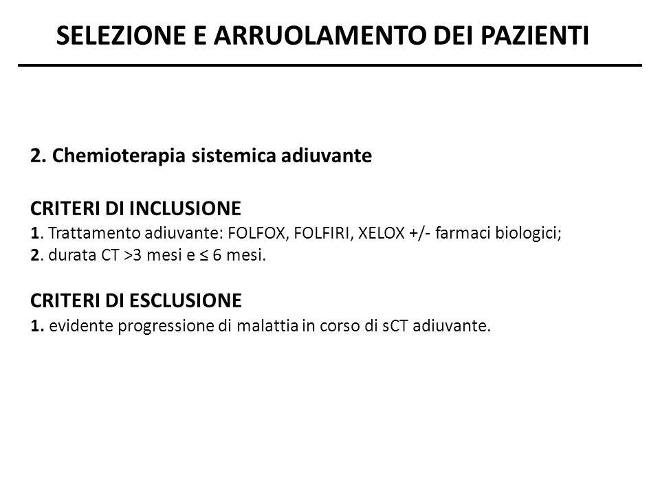 2. Chemioterapia sistemica adiuvante CRITERI DI INCLUSIONE 1. Trattamento adiuvante: FOLFOX, FOLFIRI, XELOX +/- farmaci biologici; 2. durata CT >3 mes