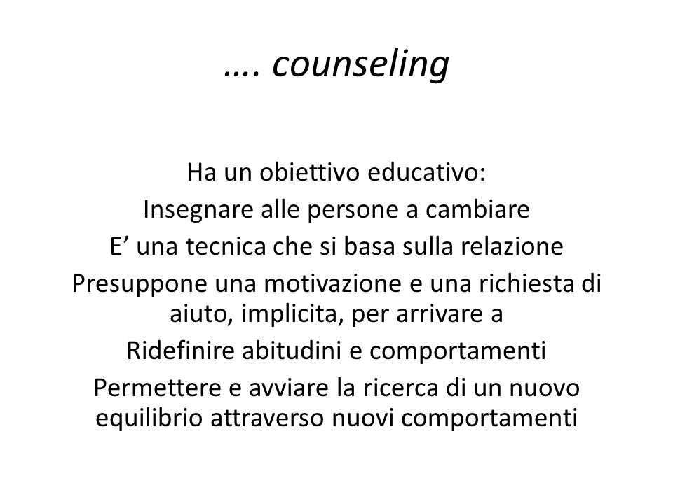 …. counseling Ha un obiettivo educativo: Insegnare alle persone a cambiare E una tecnica che si basa sulla relazione Presuppone una motivazione e una