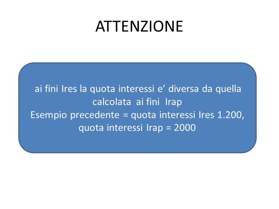 ATTENZIONE ai fini Ires la quota interessi e diversa da quella calcolata ai fini Irap Esempio precedente = quota interessi Ires 1.200, quota interessi Irap = 2000