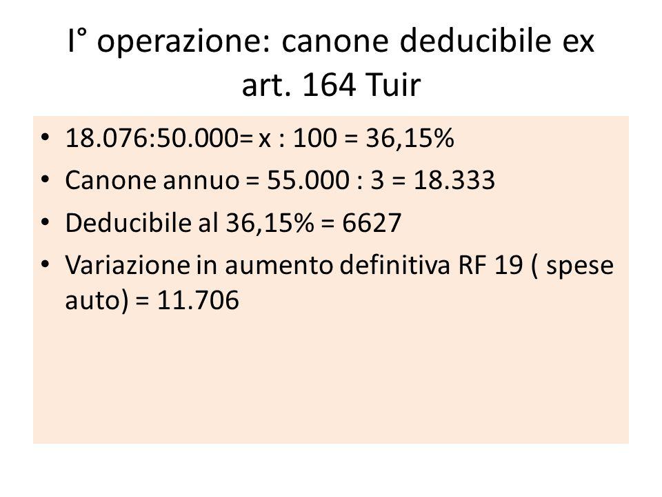 I° operazione: canone deducibile ex art. 164 Tuir 18.076:50.000= x : 100 = 36,15% Canone annuo = 55.000 : 3 = 18.333 Deducibile al 36,15% = 6627 Varia