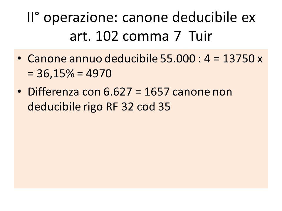 II° operazione: canone deducibile ex art. 102 comma 7 Tuir Canone annuo deducibile 55.000 : 4 = 13750 x = 36,15% = 4970 Differenza con 6.627 = 1657 ca