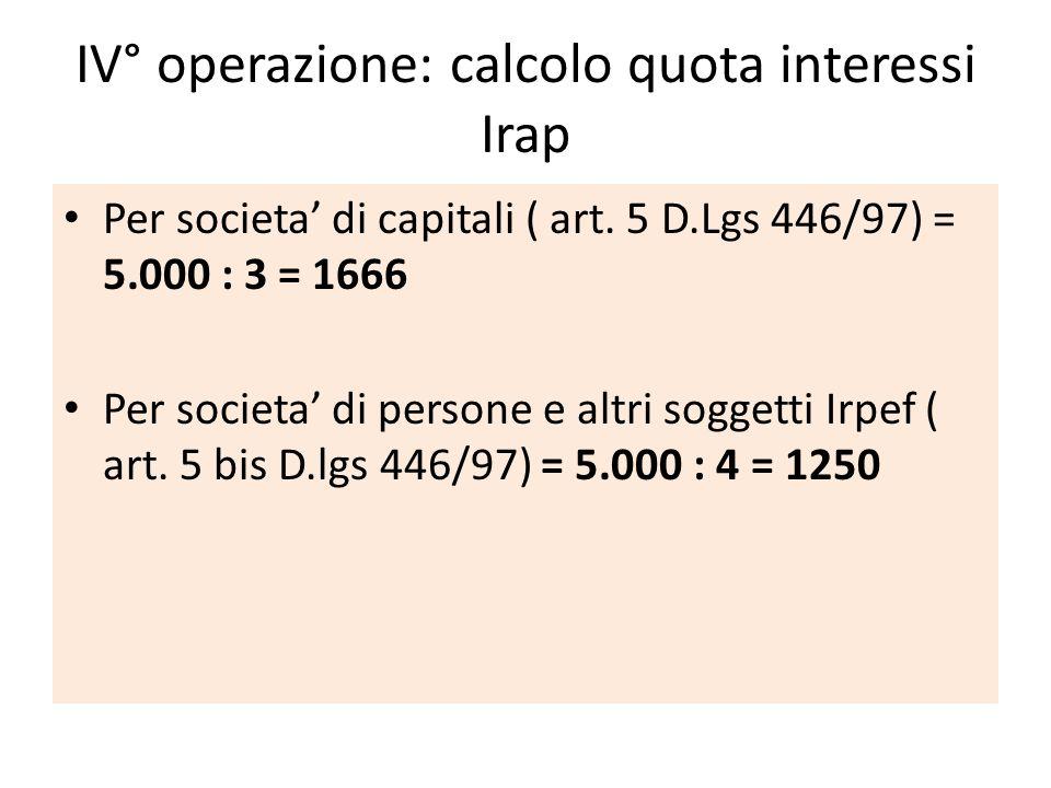 IV° operazione: calcolo quota interessi Irap Per societa di capitali ( art. 5 D.Lgs 446/97) = 5.000 : 3 = 1666 Per societa di persone e altri soggetti