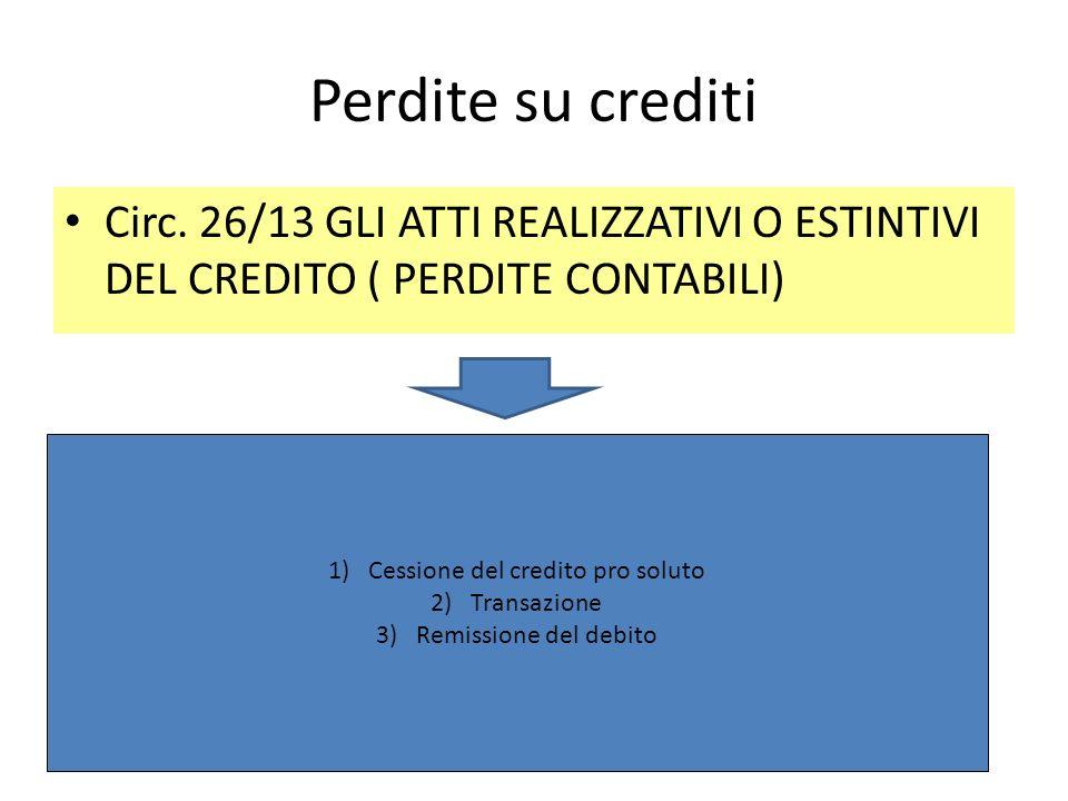 Perdite su crediti Circ. 26/13 GLI ATTI REALIZZATIVI O ESTINTIVI DEL CREDITO ( PERDITE CONTABILI) 1)Cessione del credito pro soluto 2)Transazione 3)Re