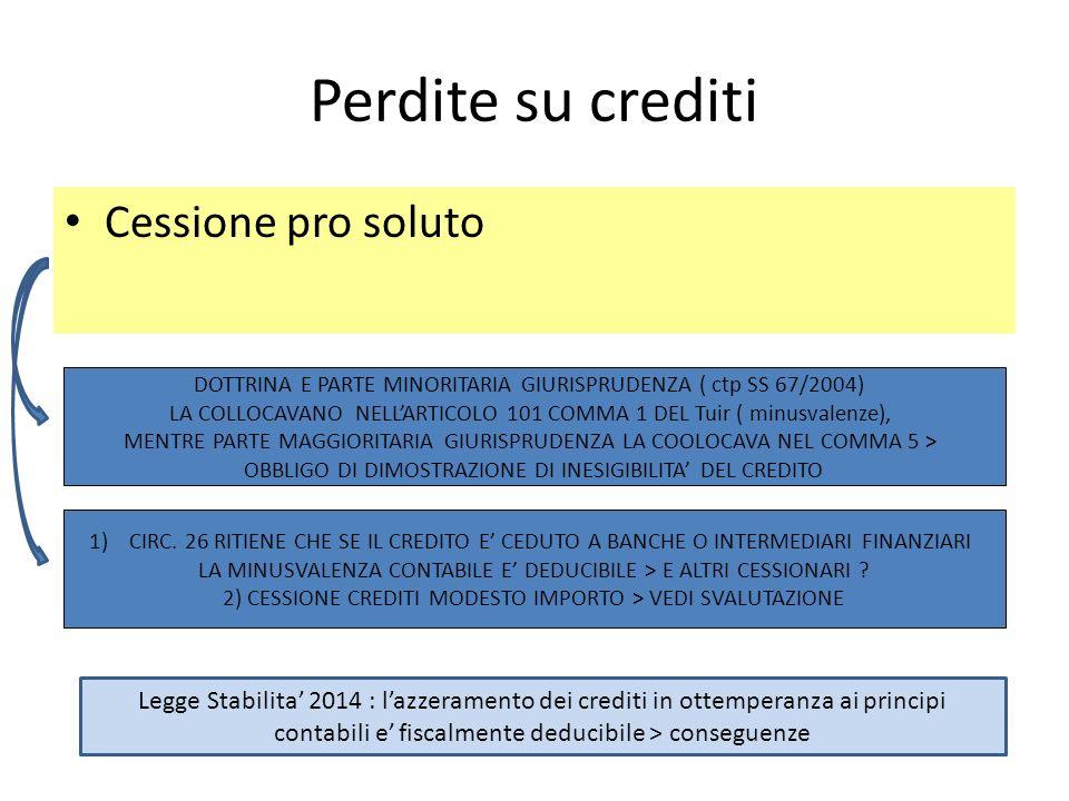 Perdite su crediti Cessione pro soluto DOTTRINA E PARTE MINORITARIA GIURISPRUDENZA ( ctp SS 67/2004) LA COLLOCAVANO NELLARTICOLO 101 COMMA 1 DEL Tuir ( minusvalenze), MENTRE PARTE MAGGIORITARIA GIURISPRUDENZA LA COOLOCAVA NEL COMMA 5 > OBBLIGO DI DIMOSTRAZIONE DI INESIGIBILITA DEL CREDITO 1)CIRC.