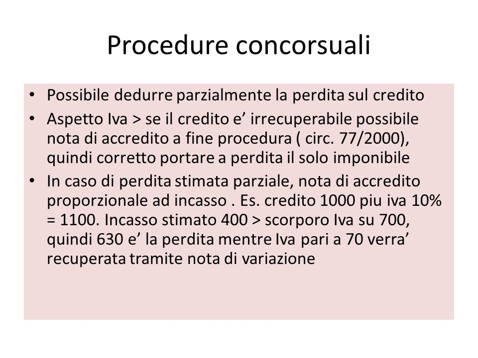 Procedure concorsuali Possibile dedurre parzialmente la perdita sul credito Aspetto Iva > se il credito e irrecuperabile possibile nota di accredito a fine procedura ( circ.