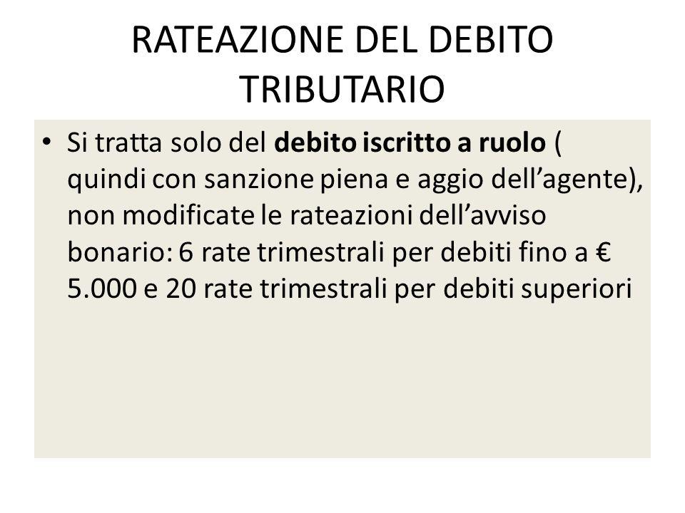 RATEAZIONE DEL DEBITO TRIBUTARIO Si tratta solo del debito iscritto a ruolo ( quindi con sanzione piena e aggio dellagente), non modificate le rateazi