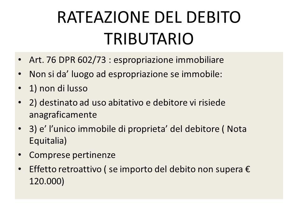 RATEAZIONE DEL DEBITO TRIBUTARIO Art. 76 DPR 602/73 : espropriazione immobiliare Non si da luogo ad espropriazione se immobile: 1) non di lusso 2) des
