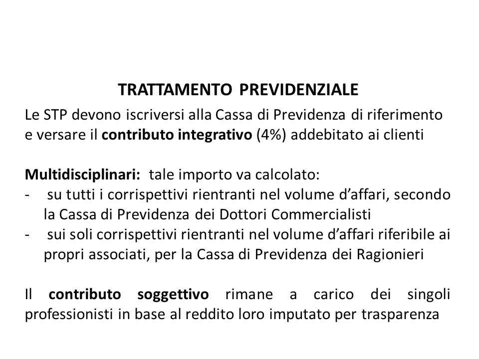 TRATTAMENTO PREVIDENZIALE Le STP devono iscriversi alla Cassa di Previdenza di riferimento e versare il contributo integrativo (4%) addebitato ai clienti Multidisciplinari: tale importo va calcolato: - su tutti i corrispettivi rientranti nel volume daffari, secondo la Cassa di Previdenza dei Dottori Commercialisti - sui soli corrispettivi rientranti nel volume daffari riferibile ai propri associati, per la Cassa di Previdenza dei Ragionieri Il contributo soggettivo rimane a carico dei singoli professionisti in base al reddito loro imputato per trasparenza Le società tra professionisti