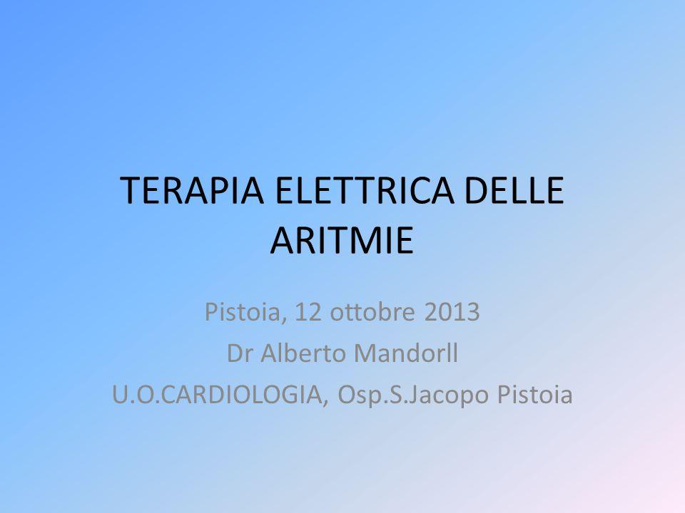 TERAPIA ELETTRICA DELLE ARITMIE Pistoia, 12 ottobre 2013 Dr Alberto Mandorll U.O.CARDIOLOGIA, Osp.S.Jacopo Pistoia