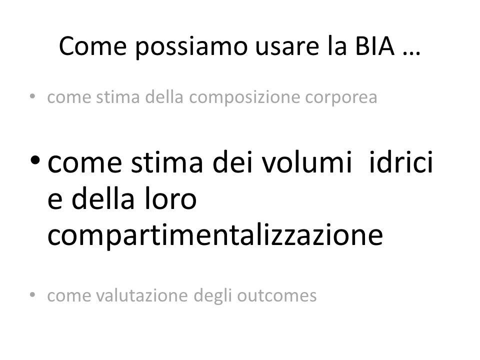 Come possiamo usare la BIA … come stima della composizione corporea c ome stima dei volumi idrici e della loro compartimentalizzazione come valutazion
