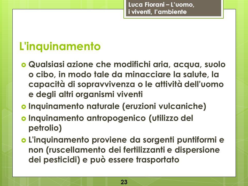 Luca Fiorani – Luomo, i viventi, lambiente L'inquinamento Qualsiasi azione che modifichi aria, acqua, suolo o cibo, in modo tale da minacciare la salu