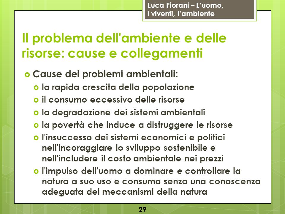 Luca Fiorani – Luomo, i viventi, lambiente Il problema dell'ambiente e delle risorse: cause e collegamenti Cause dei problemi ambientali: la rapida cr