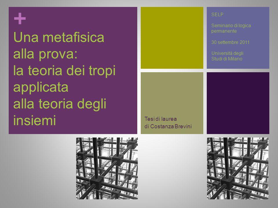 + Una metafisica alla prova: la teoria dei tropi applicata alla teoria degli insiemi Tesi di laurea di Costanza Brevini SELP Seminario di logica perma