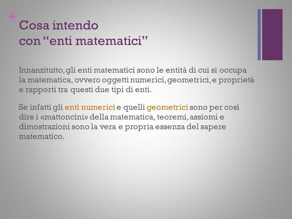 + Cosa intendo con enti matematici Innanzitutto, gli enti matematici sono le entità di cui si occupa la matematica, ovvero oggetti numerici, geometric