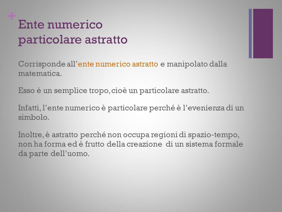+ Ente numerico particolare astratto Corrisponde allente numerico astratto e manipolato dalla matematica. Esso è un semplice tropo, cioè un particolar