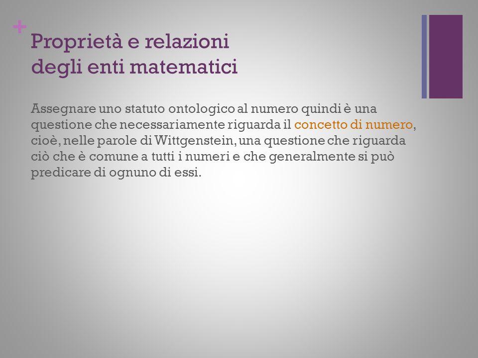 + Proprietà e relazioni degli enti matematici Assegnare uno statuto ontologico al numero quindi è una questione che necessariamente riguarda il concet