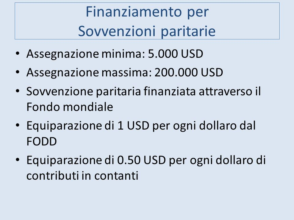 Finanziamento per Sovvenzioni paritarie Assegnazione minima: 5.000 USD Assegnazione massima: 200.000 USD Sovvenzione paritaria finanziata attraverso i