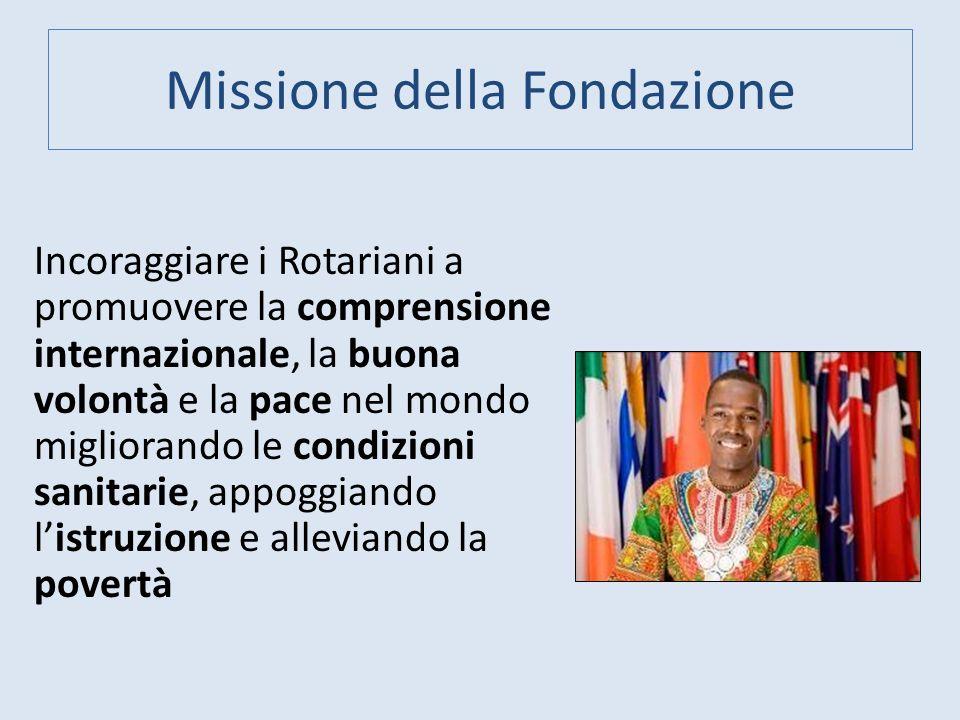 Missione della Fondazione Incoraggiare i Rotariani a promuovere la comprensione internazionale, la buona volontà e la pace nel mondo migliorando le co