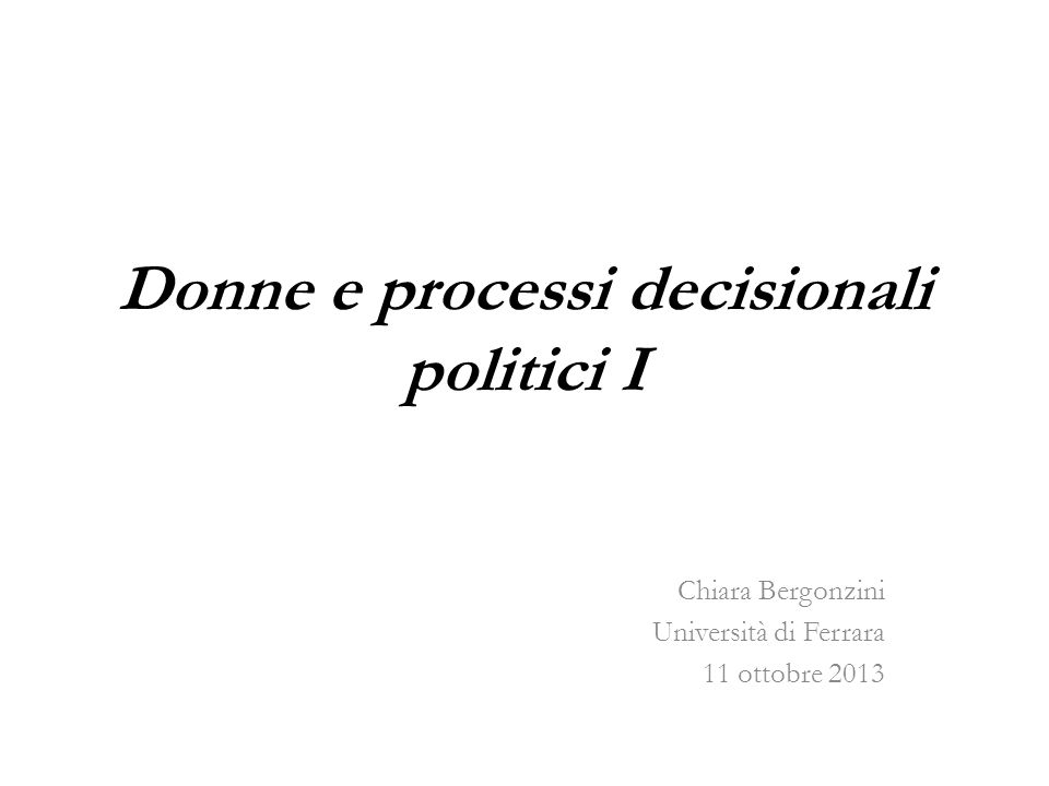 Donne e processi decisionali politici I Chiara Bergonzini Università di Ferrara 11 ottobre 2013