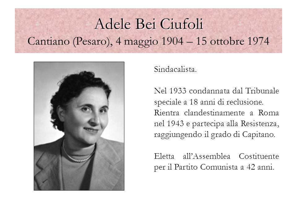 Adele Bei Ciufoli Adele Bei Ciufoli Cantiano (Pesaro), 4 maggio 1904 – 15 ottobre 1974 Sindacalista. Nel 1933 condannata dal Tribunale speciale a 18 a